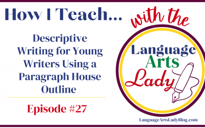 How I Teach…Descriptive Writing for Young Writers Using a Paragraph House Outline (Episode #27)