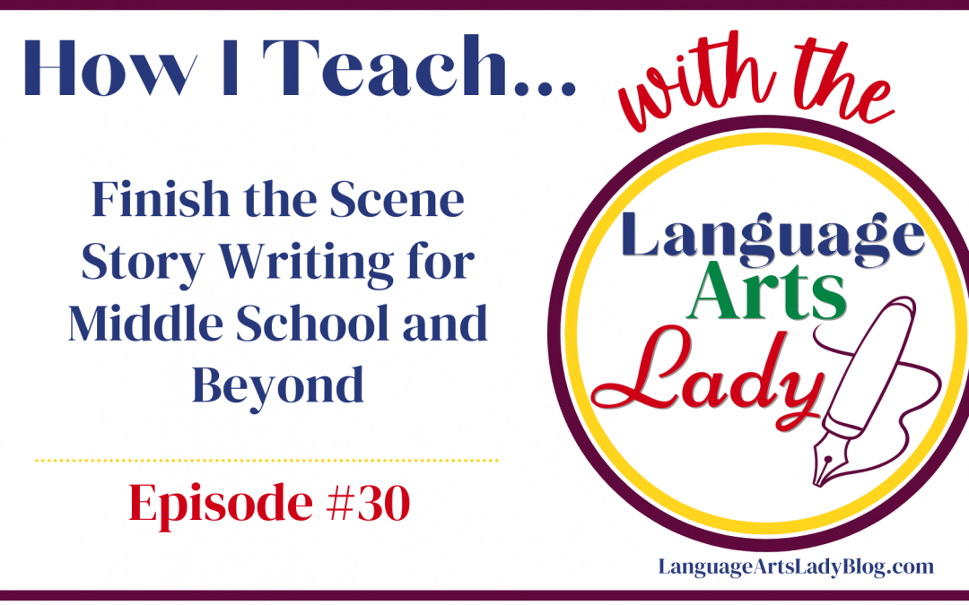 How I Teach…Finish the Scene Story Writing for Middle School and Beyond (Episode #30)